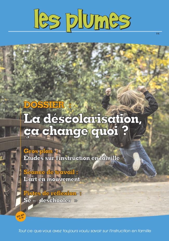 Les Plumes n° 49 ~ septembre 2020<br />GROS PLAN : L'instruction en famille à la loupe (résultats des recherches en France)<br />ACTUS & INFOS : Que vive l'instruction en famille !, L'obligation de formation pour les jeunes âgés de 16 à 18 ans, Le rapport au savoir des « grands non-sco », Instruction en présentiel vs enseignement à distance<br/> SUR NOS ETAGERES : Tanuki Matsuri, Comment l'enfant apprend<br />DOSSIER : La déscolarisation, ça change quoi ?<br />SEANCE DE TRAVAIL : L'art en mouvement<br />TRUCS & ASTUCES : Simplifier l'organisation ménagère<br />PISTES DE REFLEXION : Se «deschooler »<br />JEUNES PLUMES : La mythologie grecque<br />~